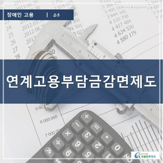 장애인 고용 | 03 연계고용부담금감면제도 www.easylaw.go.kr 찾기 쉬운 생활법령정보 로고